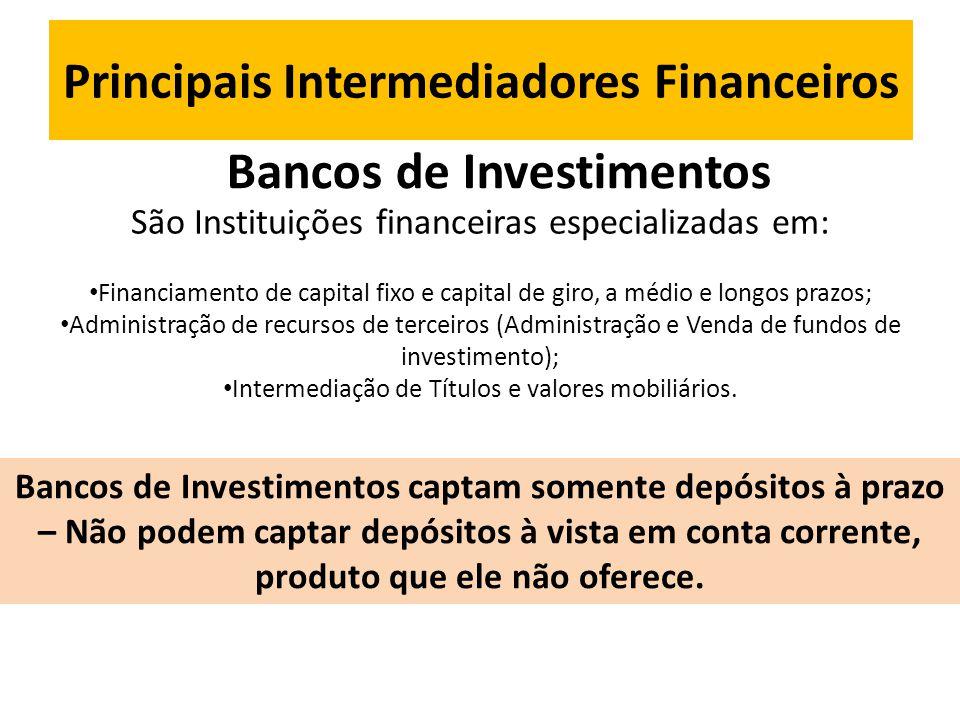 Principais Intermediadores Financeiros Bancos de Investimentos São Instituições financeiras especializadas em: • Financiamento de capital fixo e capital de giro, a médio e longos prazos; • Administração de recursos de terceiros (Administração e Venda de fundos de investimento); • Intermediação de Títulos e valores mobiliários.