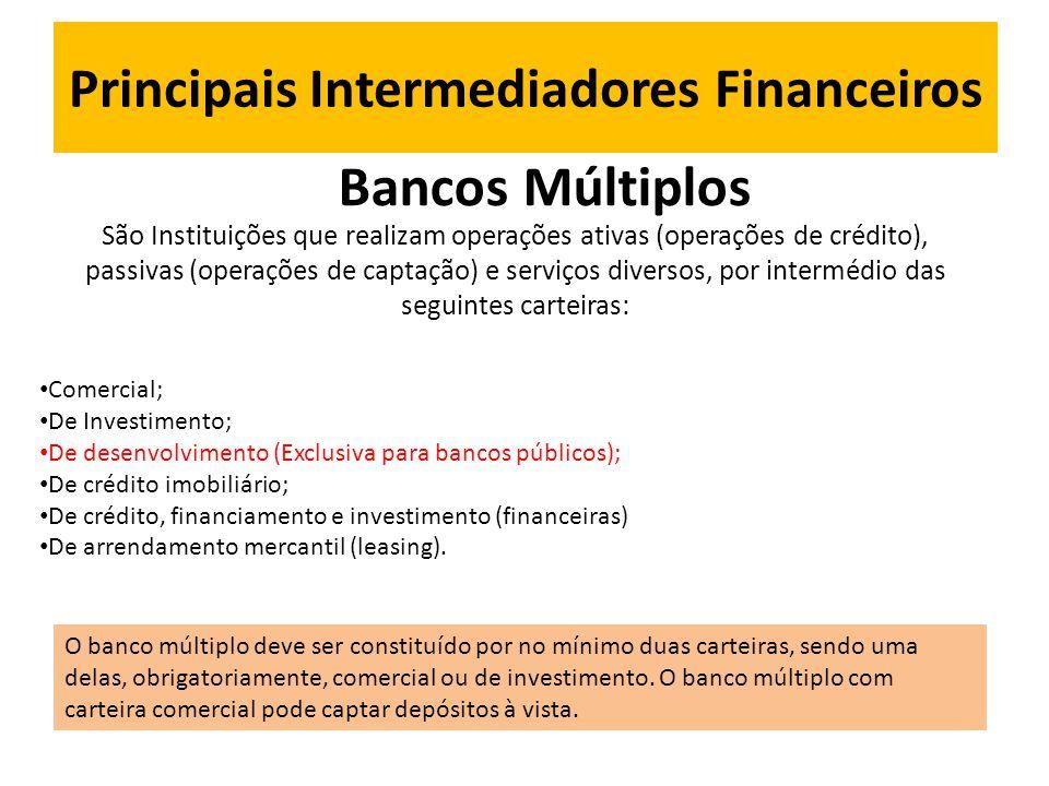 Principais Intermediadores Financeiros Bancos Múltiplos São Instituições que realizam operações ativas (operações de crédito), passivas (operações de captação) e serviços diversos, por intermédio das seguintes carteiras: • Comercial; • De Investimento; • De desenvolvimento (Exclusiva para bancos públicos); • De crédito imobiliário; • De crédito, financiamento e investimento (financeiras) • De arrendamento mercantil (leasing).