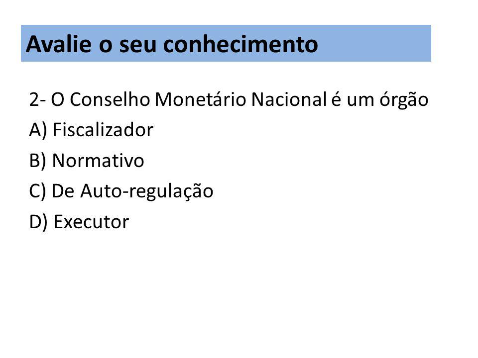 2- O Conselho Monetário Nacional é um órgão A) Fiscalizador B) Normativo C) De Auto-regulação D) Executor Avalie o seu conhecimento
