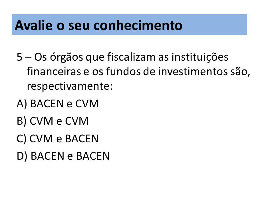 5 – Os órgãos que fiscalizam as instituições financeiras e os fundos de investimentos são, respectivamente: A) BACEN e CVM B) CVM e CVM C) CVM e BACEN D) BACEN e BACEN Avalie o seu conhecimento