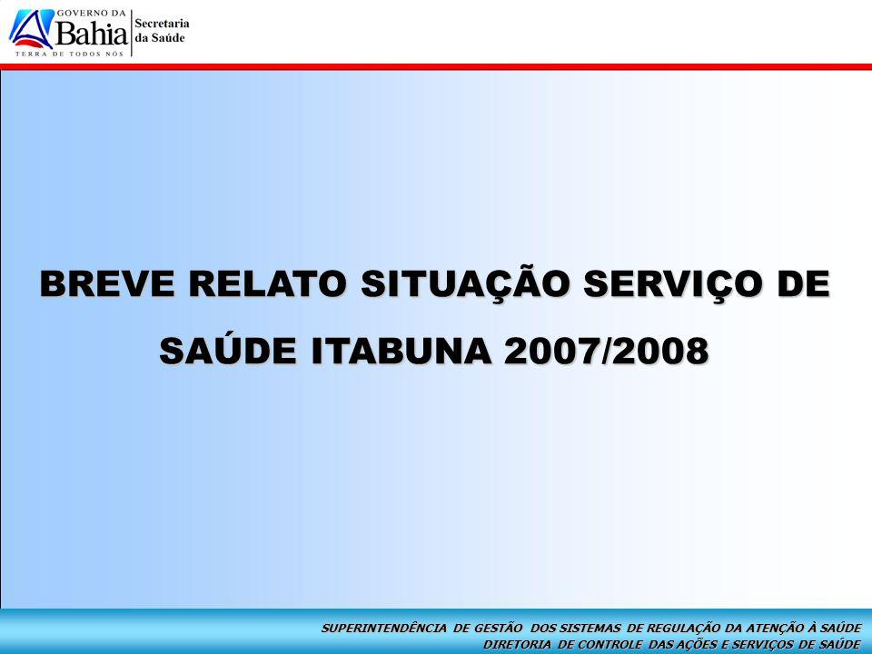 DIRETORIA DE CONTROLE DAS AÇÕES E SERVIÇOS DE SAÚDE SUPERINTENDÊNCIA DE GESTÃO DOS SISTEMAS DE REGULAÇÃO DA ATENÇÃO À SAÚDE Alta Complexidade – Itabuna 2007 Avaliação Recursos Financeiros Breve Relato Situação Serviço de Saúde Itabuna 2007/2008 2007:  Registro de Prestadores quanto aos atrasos no repasse financeiros dos serviços contratados;  Queixas dos Secretários Municipais de Saúde, pactuados com Itabuna quanto ao acesso do usuário;  Fechamento do Serviço de Urgência/Emergência da Santa Casa de Misericórdia;  Crise no Hospital de Base por falta de repasse financeiro;  Crise com a Santa Casa de Itabuna por conta do atraso no repasse de recursos financeiros do componente pré-fixado, ( Contratualização Filantrópico );  Habilitação do Serviço de Oncologia comprometido, por falta de orçamentação de procedimentos de suporte diagnóstico, exigidos em Portaria; SITUAÇÃO NO MUNICÍPIO
