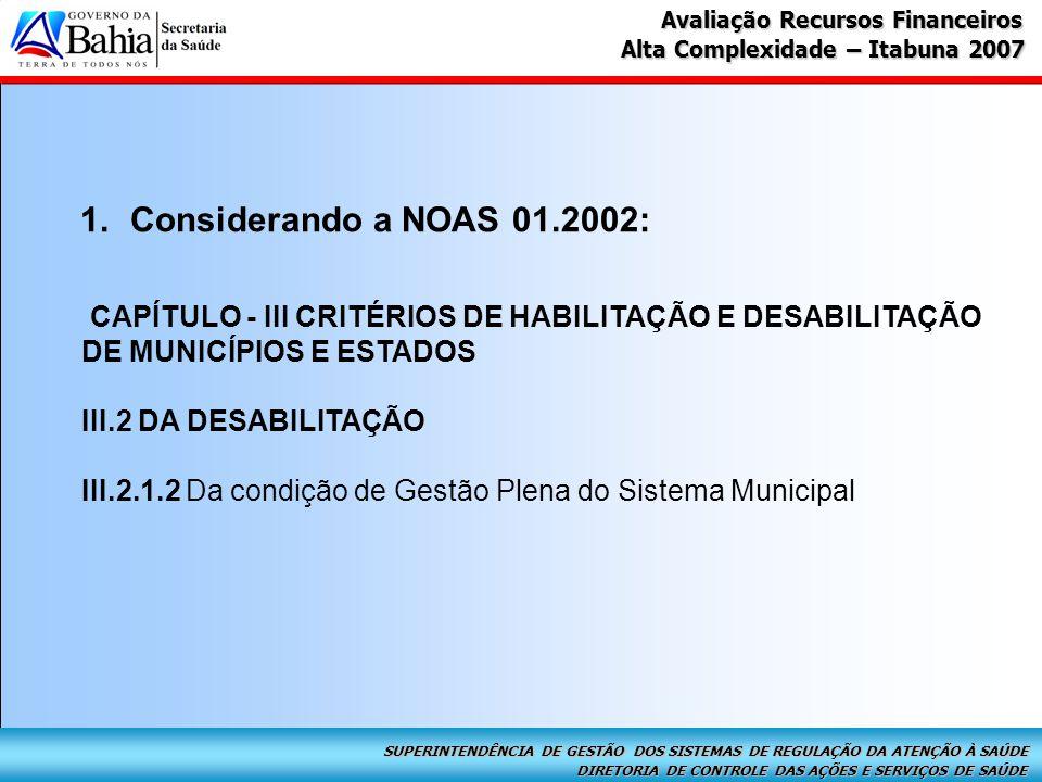 DIRETORIA DE CONTROLE DAS AÇÕES E SERVIÇOS DE SAÚDE SUPERINTENDÊNCIA DE GESTÃO DOS SISTEMAS DE REGULAÇÃO DA ATENÇÃO À SAÚDE Alta Complexidade – Itabuna 2007 Avaliação Recursos Financeiros 1.Considerando a NOAS 01.2002: CAPÍTULO - III CRITÉRIOS DE HABILITAÇÃO E DESABILITAÇÃO DE MUNICÍPIOS E ESTADOS III.2 DA DESABILITAÇÃO III.2.1.2 Da condição de Gestão Plena do Sistema Municipal