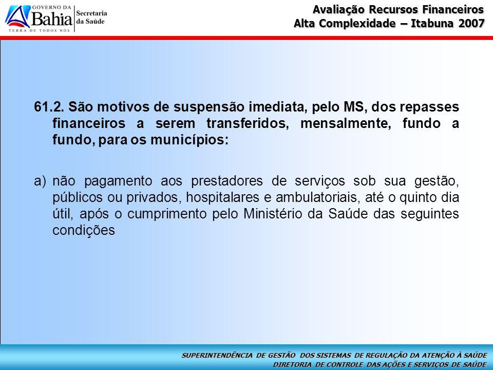 DIRETORIA DE CONTROLE DAS AÇÕES E SERVIÇOS DE SAÚDE SUPERINTENDÊNCIA DE GESTÃO DOS SISTEMAS DE REGULAÇÃO DA ATENÇÃO À SAÚDE Alta Complexidade – Itabuna 2007 Avaliação Recursos Financeiros 61.2.