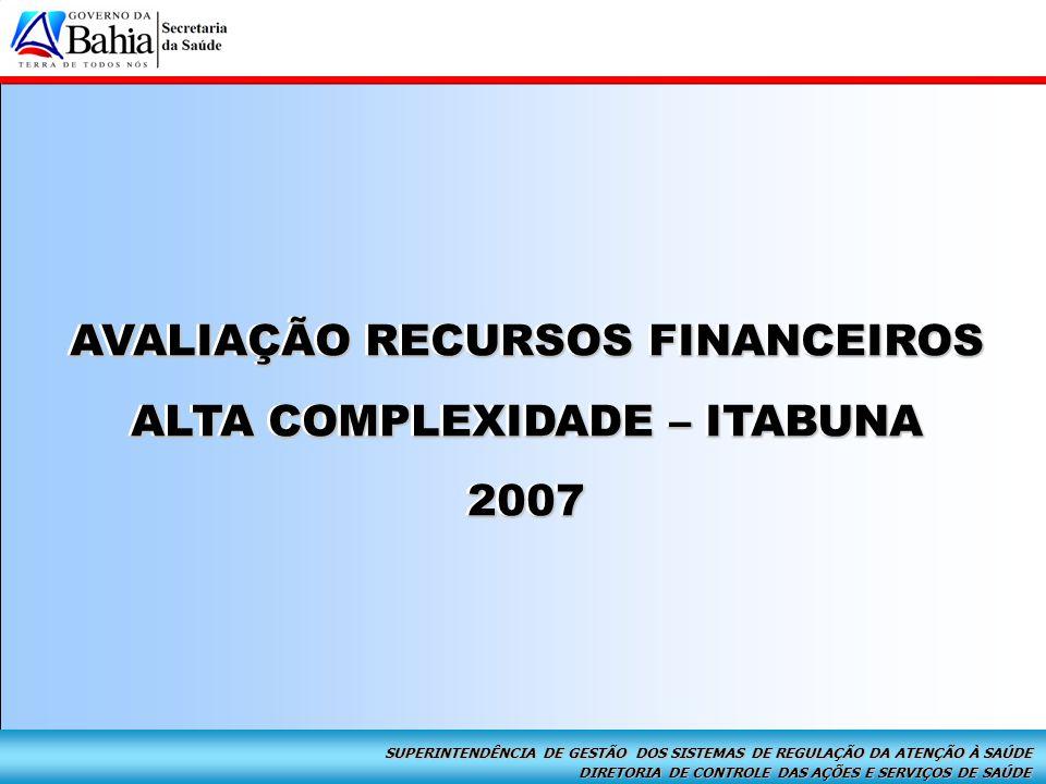 DIRETORIA DE CONTROLE DAS AÇÕES E SERVIÇOS DE SAÚDE SUPERINTENDÊNCIA DE GESTÃO DOS SISTEMAS DE REGULAÇÃO DA ATENÇÃO À SAÚDE Alta Complexidade – Itabuna 2007 Avaliação Recursos Financeiros AVALIAÇÃO RECURSOS FINANCEIROS ALTA COMPLEXIDADE – ITABUNA 2007 AVALIAÇÃO RECURSOS FINANCEIROS ALTA COMPLEXIDADE – ITABUNA 2007