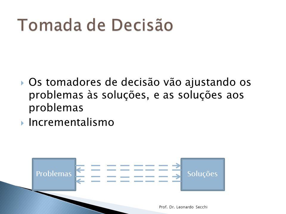  Os tomadores de decisão vão ajustando os problemas às soluções, e as soluções aos problemas  Incrementalismo Prof.