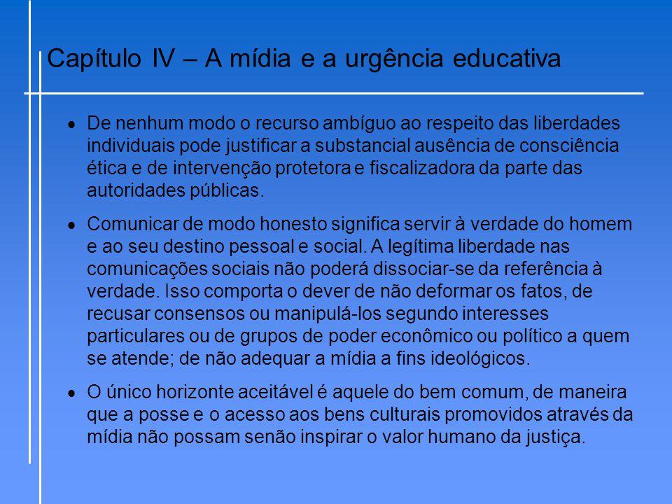 Capítulo IV – A mídia e a urgência educativa  De nenhum modo o recurso ambíguo ao respeito das liberdades individuais pode justificar a substancial a