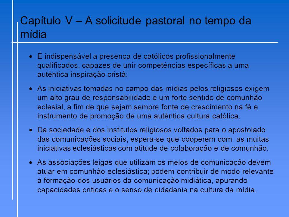 Capítulo V – A solicitude pastoral no tempo da mídia  É indispensável a presença de católicos profissionalmente qualificados, capazes de unir competê