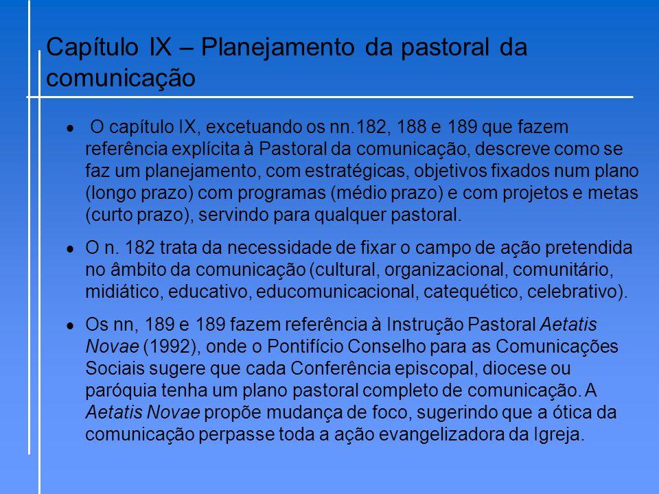 Capítulo IX – Planejamento da pastoral da comunicação  O capítulo IX, excetuando os nn.182, 188 e 189 que fazem referência explícita à Pastoral da co