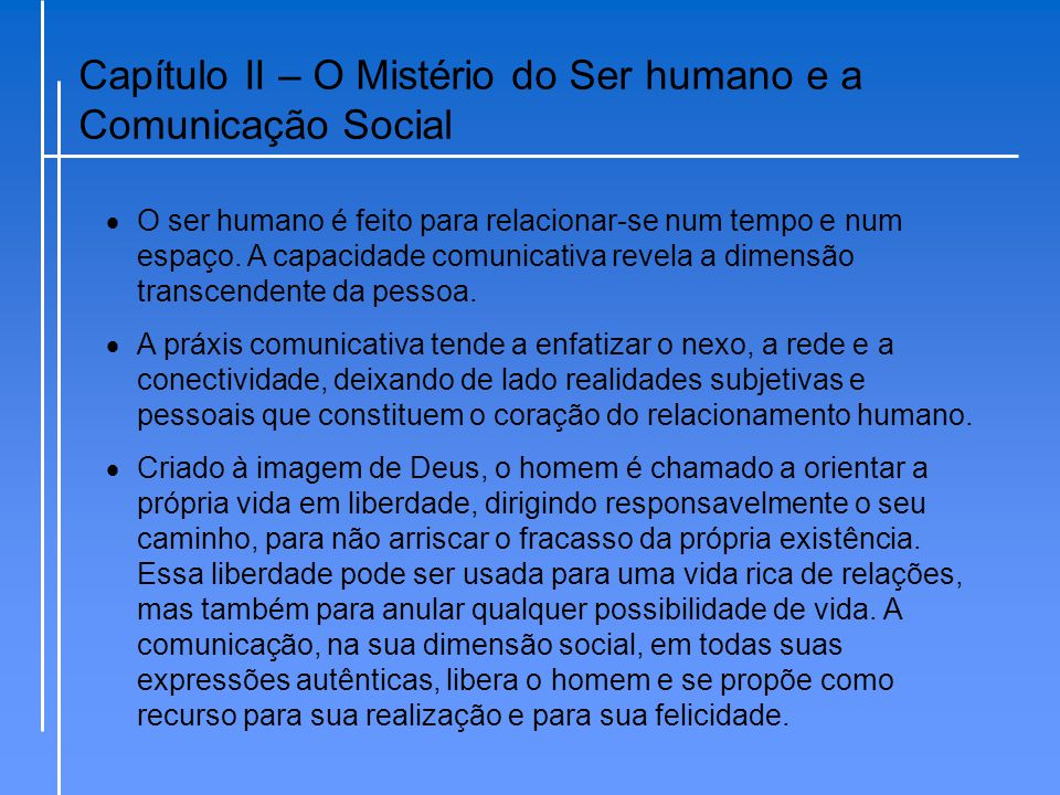 Capítulo II – O Mistério do Ser humano e a Comunicação Social  O ser humano é feito para relacionar-se num tempo e num espaço. A capacidade comunicat