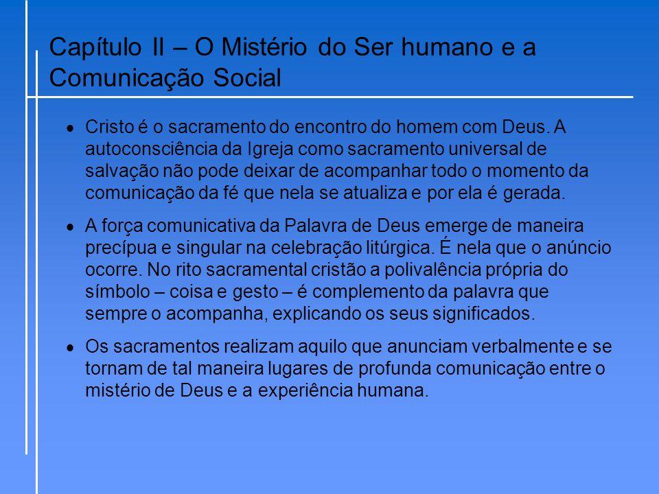 Capítulo II – O Mistério do Ser humano e a Comunicação Social  Cristo é o sacramento do encontro do homem com Deus. A autoconsciência da Igreja como