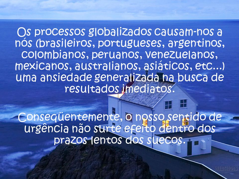 Os processos globalizados causam-nos a nós (brasileiros, portugueses, argentinos, colombianos, peruanos, venezuelanos, mexicanos, australianos, asiáticos, etc...) uma ansiedade generalizada na busca de resultados imediatos.