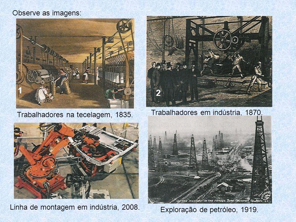 Trabalhadores na tecelagem, 1835. Trabalhadores em indústria, 1870. Observe as imagens: 1 2 Linha de montagem em indústria, 2008. Exploração de petról