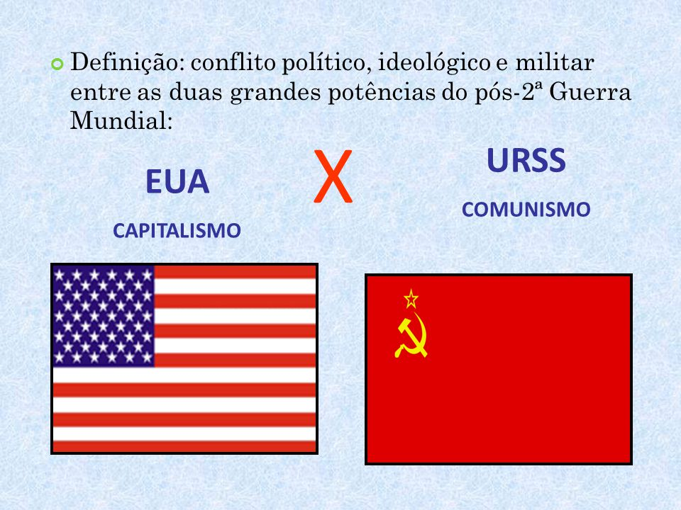 Definição: conflito político, ideológico e militar entre as duas grandes potências do pós-2ª Guerra Mundial: EUA CAPITALISMO URSS COMUNISMO X