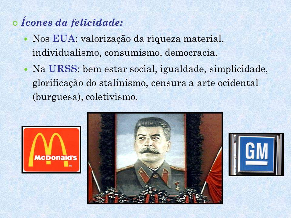Ícones da felicidade:  Nos EUA : valorização da riqueza material, individualismo, consumismo, democracia.  Na URSS : bem estar social, igualdade, si