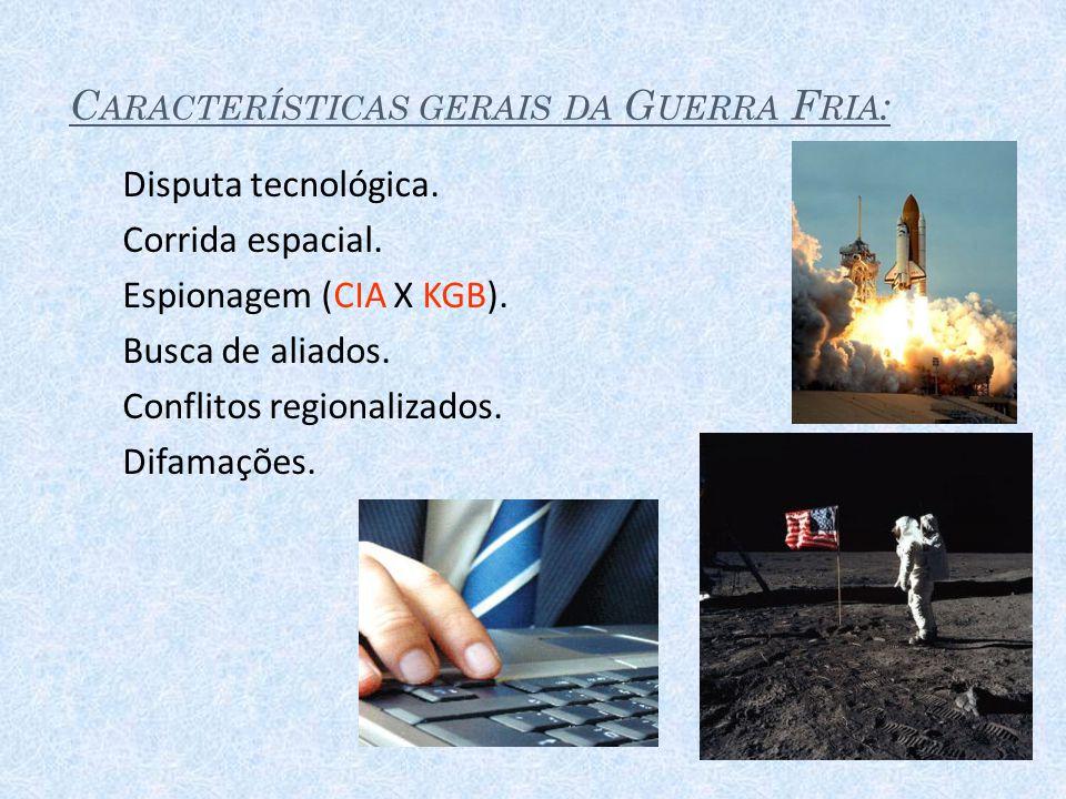 C ARACTERÍSTICAS GERAIS DA G UERRA F RIA : Disputa tecnológica. Corrida espacial. Espionagem (CIA X KGB). Busca de aliados. Conflitos regionalizados.