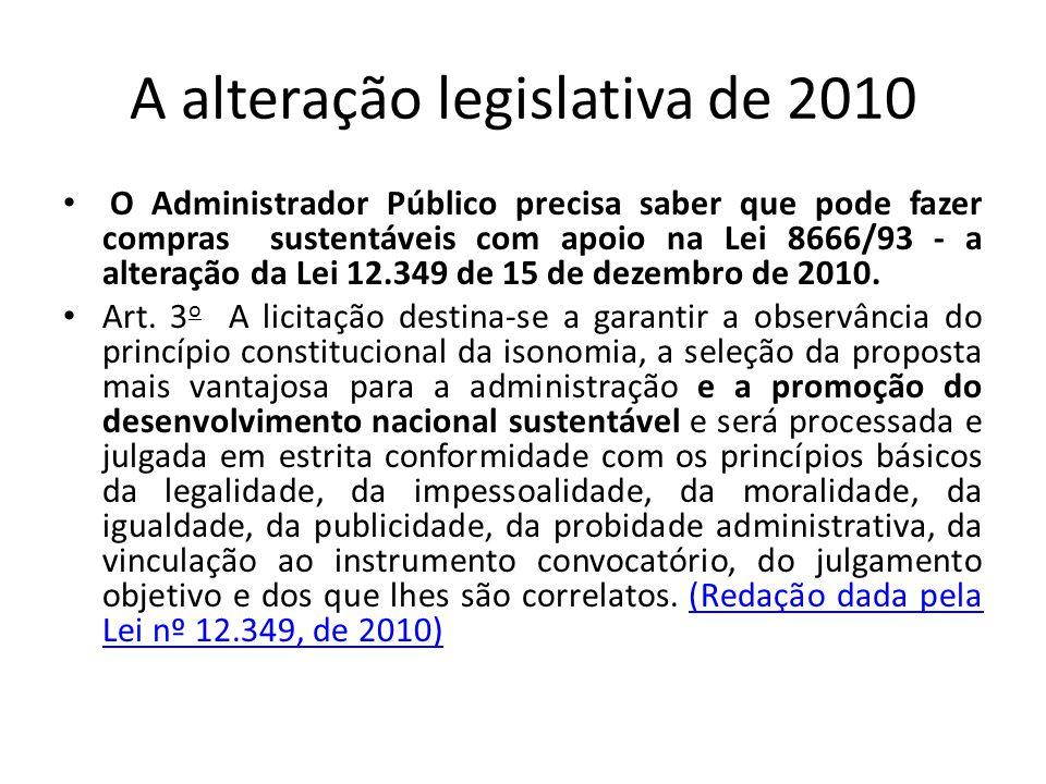A alteração legislativa de 2010 • O Administrador Público precisa saber que pode fazer compras sustentáveis com apoio na Lei 8666/93 - a alteração da Lei 12.349 de 15 de dezembro de 2010.