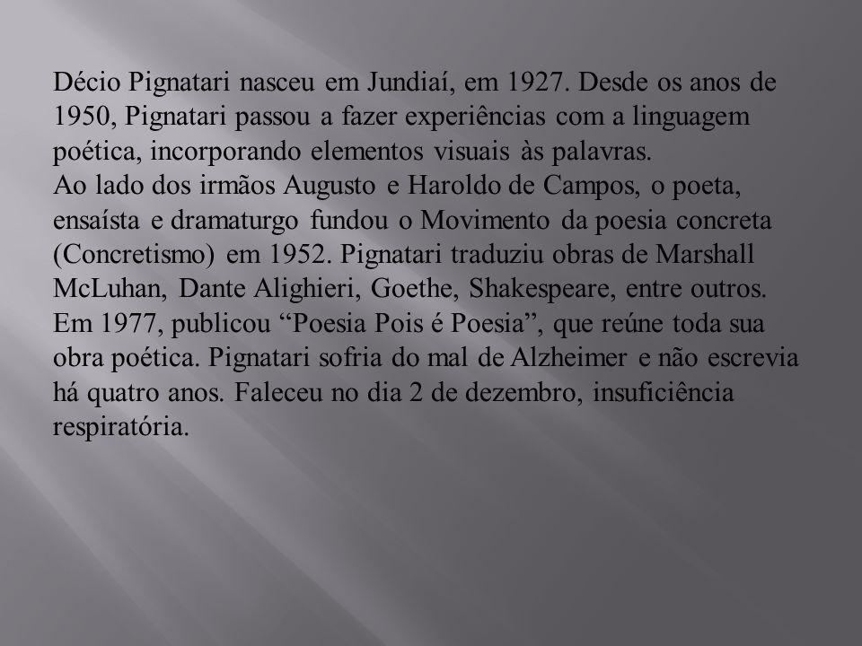 Décio Pignatari nasceu em Jundiaí, em 1927. Desde os anos de 1950, Pignatari passou a fazer experiências com a linguagem poética, incorporando element