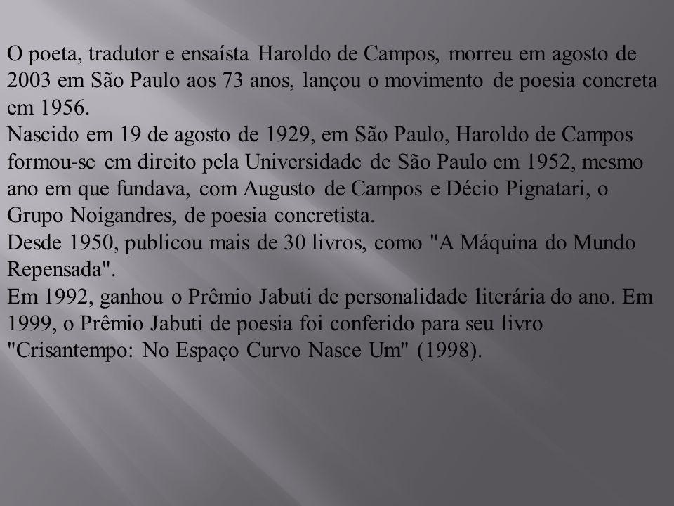 O poeta, tradutor e ensaísta Haroldo de Campos, morreu em agosto de 2003 em São Paulo aos 73 anos, lançou o movimento de poesia concreta em 1956. Nasc