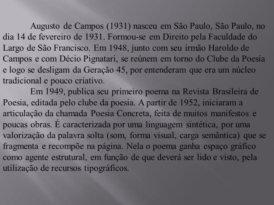 Augusto de Campos (1931) nasceu em São Paulo, São Paulo, no dia 14 de fevereiro de 1931. Formou-se em Direito pela Faculdade do Largo de São Francisco
