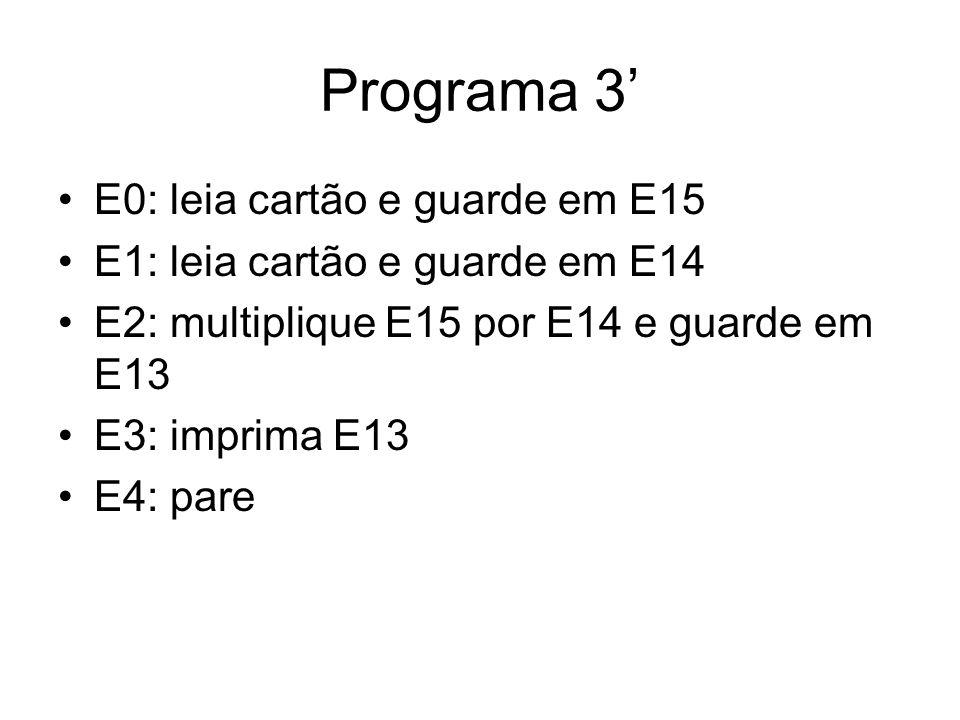 Programa 3' •E0: leia cartão e guarde em E15 •E1: leia cartão e guarde em E14 •E2: multiplique E15 por E14 e guarde em E13 •E3: imprima E13 •E4: pare
