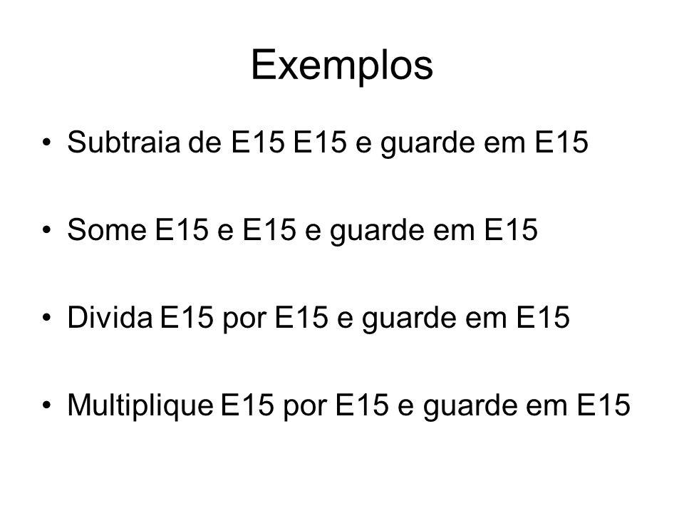 Exemplos •Subtraia de E15 E15 e guarde em E15 •Some E15 e E15 e guarde em E15 •Divida E15 por E15 e guarde em E15 •Multiplique E15 por E15 e guarde em