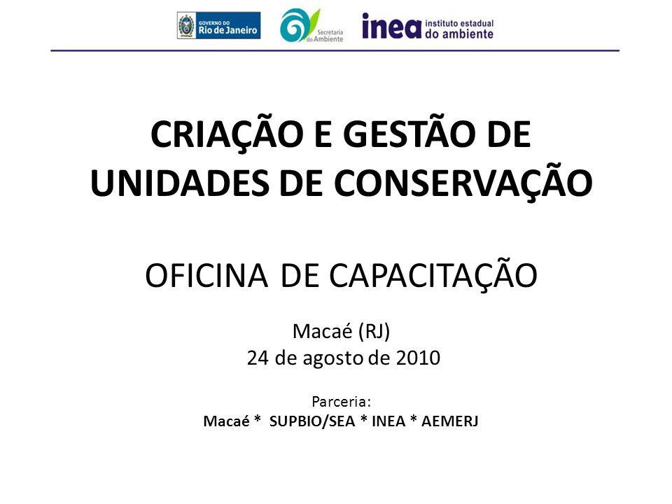CRIAÇÃO E GESTÃO DE UNIDADES DE CONSERVAÇÃO OFICINA DE CAPACITAÇÃO Macaé (RJ) 24 de agosto de 2010 Parceria: Macaé * SUPBIO/SEA * INEA * AEMERJ