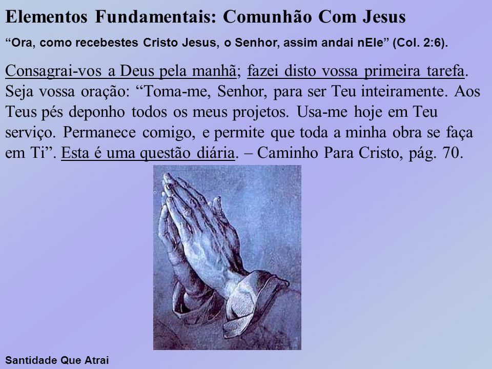 """Elementos Fundamentais: Comunhão Com Jesus """"Ora, como recebestes Cristo Jesus, o Senhor, assim andai nEle"""" (Col. 2:6). Consagrai-vos a Deus pela manhã"""