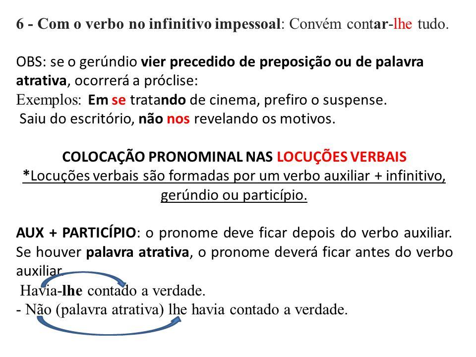 6 - Com o verbo no infinitivo impessoal: Convém contar-lhe tudo. OBS: se o gerúndio vier precedido de preposição ou de palavra atrativa, ocorrerá a pr