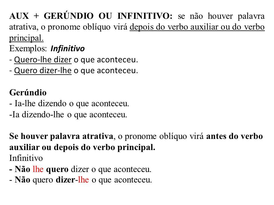 AUX + GERÚNDIO OU INFINITIVO: se não houver palavra atrativa, o pronome oblíquo virá depois do verbo auxiliar ou do verbo principal. Exemplos: Infinit