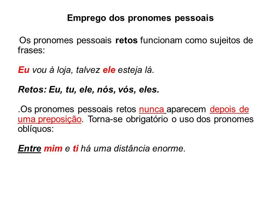 Emprego dos pronomes pessoais Os pronomes pessoais retos funcionam como sujeitos de frases: Eu vou à loja, talvez ele esteja lá.
