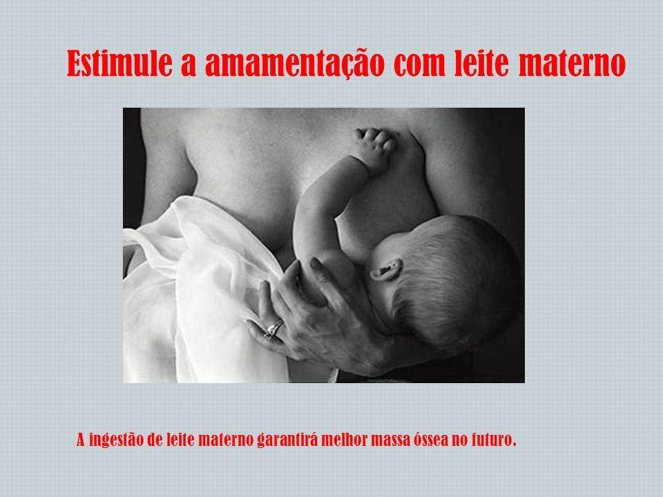 Estimule a amamentação com leite materno A ingestão de leite materno garantirá melhor massa óssea no futuro.