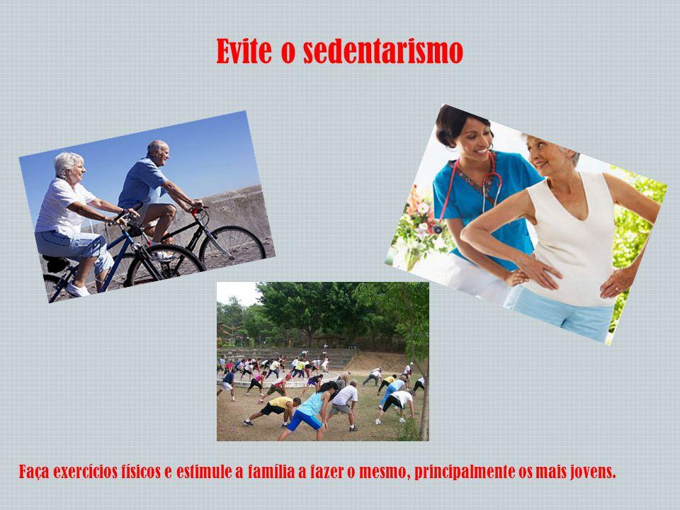 Evite o sedentarismo Faça exercícios físicos e estimule a família a fazer o mesmo, principalmente os mais jovens.