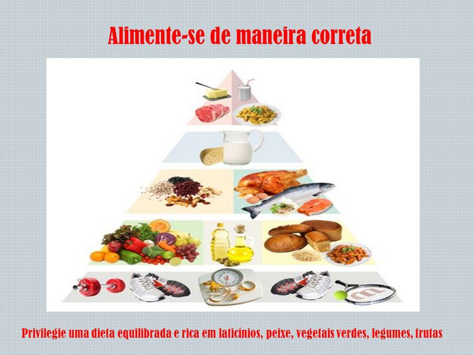 Alimente-se de maneira correta Privilegie uma dieta equilibrada e rica em laticínios, peixe, vegetais verdes, legumes, frutas
