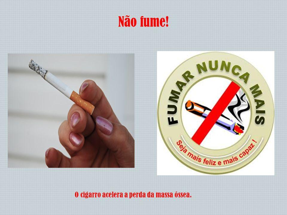 Não fume! O cigarro acelera a perda da massa óssea.