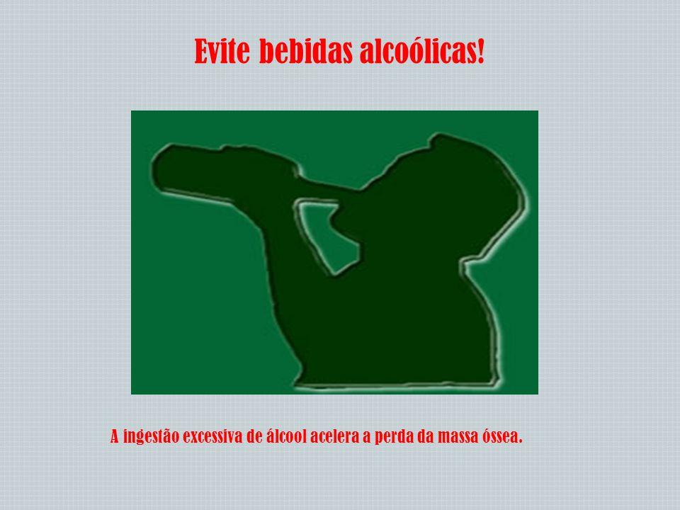 Evite bebidas alcoólicas! A ingestão excessiva de álcool acelera a perda da massa óssea.