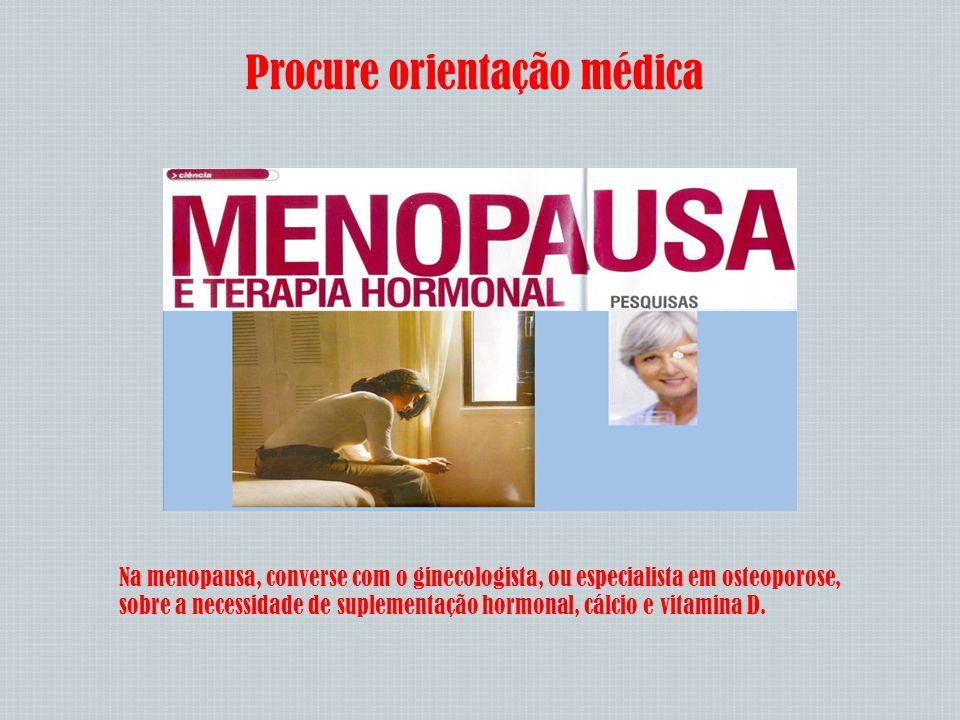 Procure orientação médica Na menopausa, converse com o ginecologista, ou especialista em osteoporose, sobre a necessidade de suplementação hormonal, c
