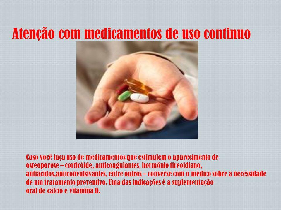 Atenção com medicamentos de uso continuo Caso você faça uso de medicamentos que estimulem o aparecimento de osteoporose – corticóide, anticoagulantes,