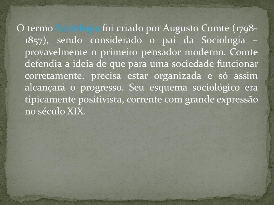O termo Sociologia foi criado por Augusto Comte (1798- 1857), sendo considerado o pai da Sociologia – provavelmente o primeiro pensador moderno. Comte