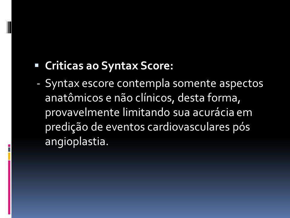  Criticas ao Syntax Score: - Syntax escore contempla somente aspectos anatômicos e não clínicos, desta forma, provavelmente limitando sua acurácia em
