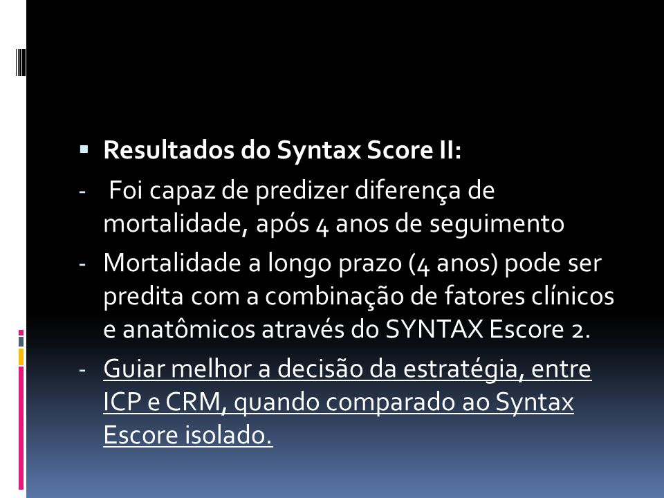  Resultados do Syntax Score II: - Foi capaz de predizer diferença de mortalidade, após 4 anos de seguimento - Mortalidade a longo prazo (4 anos) pode