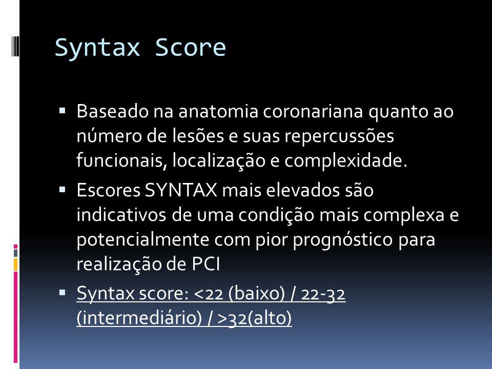 Syntax Score  Baseado na anatomia coronariana quanto ao número de lesões e suas repercussões funcionais, localização e complexidade.  Escores SYNTAX
