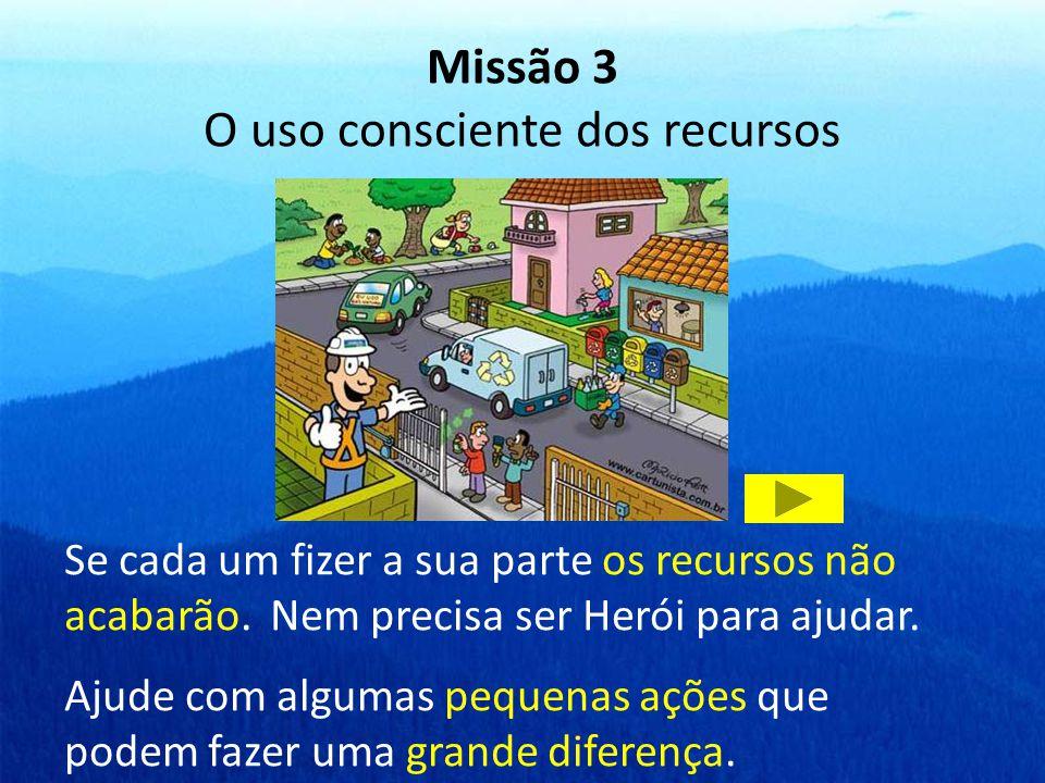 Missão 3 O uso consciente dos recursos Se cada um fizer a sua parte os recursos não acabarão. Nem precisa ser Herói para ajudar. Ajude com algumas peq