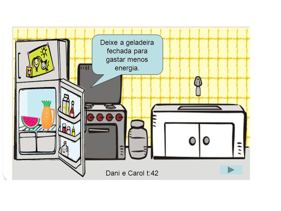 G Deixe a geladeira fechada para gastar menos energia. Dani e Carol t:42