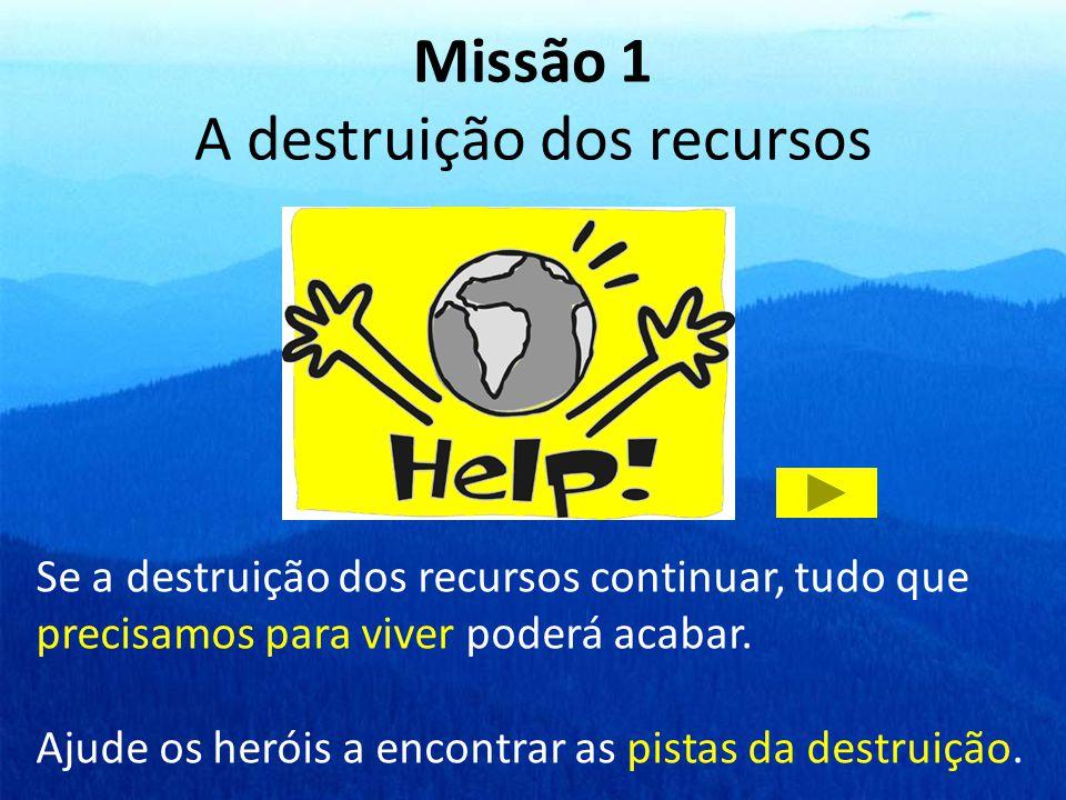 Missão 1 A destruição dos recursos Se a destruição dos recursos continuar, tudo que precisamos para viver poderá acabar. Ajude os heróis a encontrar a