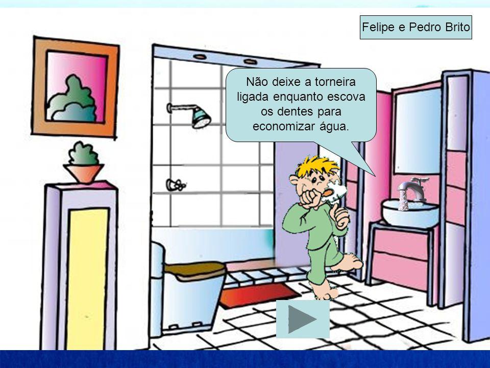 Não deixe a torneira ligada enquanto escova os dentes para economizar água. Felipe e Pedro Brito