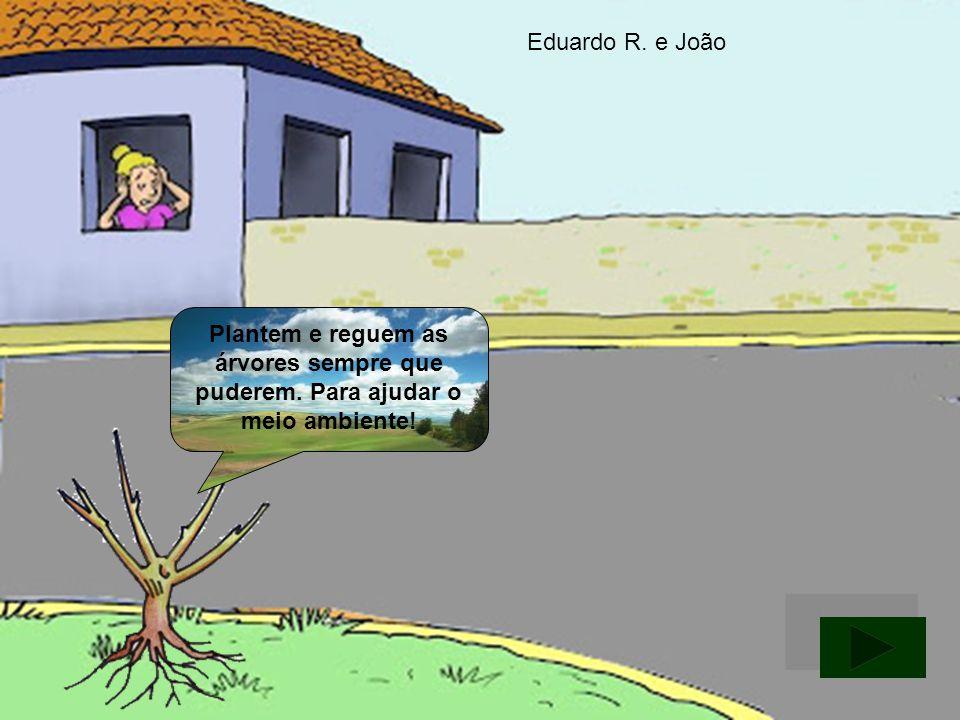 Plantem e reguem as árvores sempre que puderem. Para ajudar o meio ambiente! Eduardo R. e João