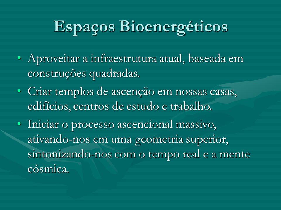 Espaços Bioenergéticos •Aproveitar a infraestrutura atual, baseada em construções quadradas. •Criar templos de ascenção em nossas casas, edifícios, ce