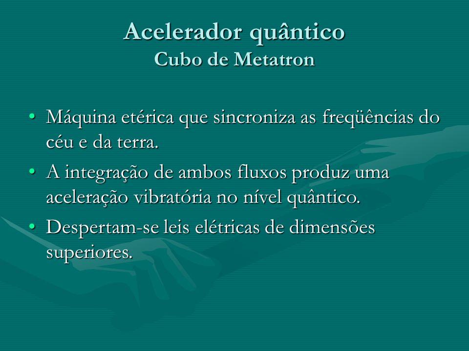 Acelerador quântico Cubo de Metatron •Máquina etérica que sincroniza as freqüências do céu e da terra. •A integração de ambos fluxos produz uma aceler