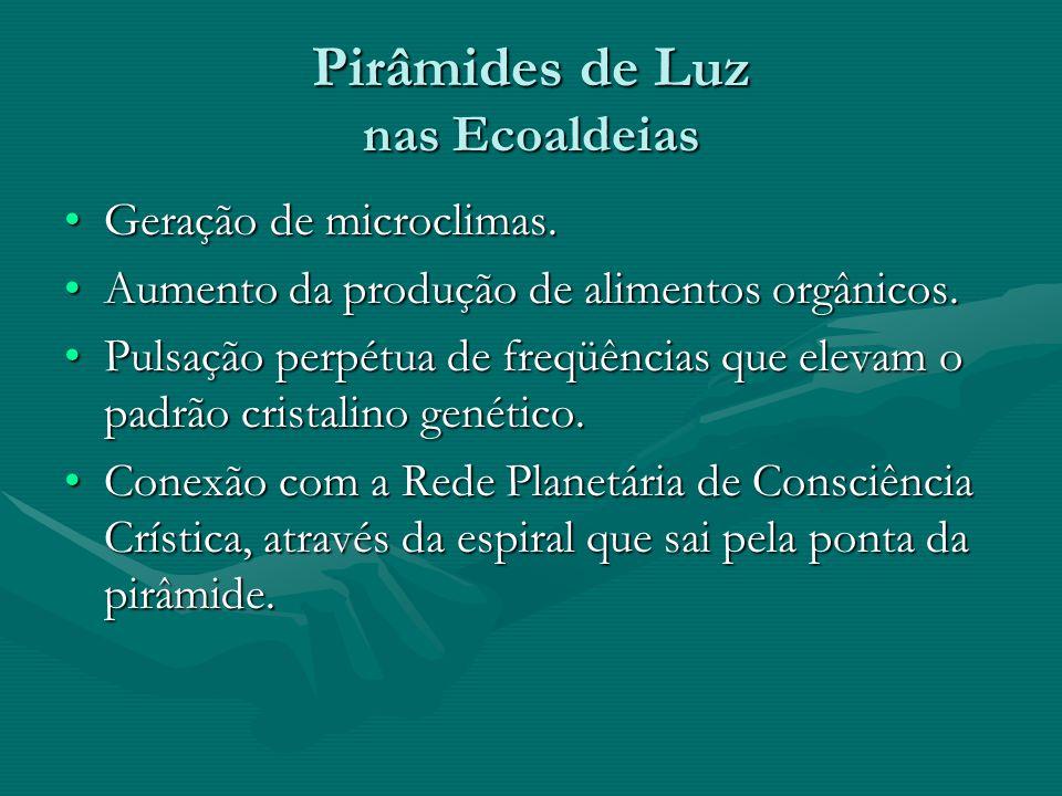 Pirâmides de Luz nas Ecoaldeias •Geração de microclimas. •Aumento da produção de alimentos orgânicos. •Pulsação perpétua de freqüências que elevam o p
