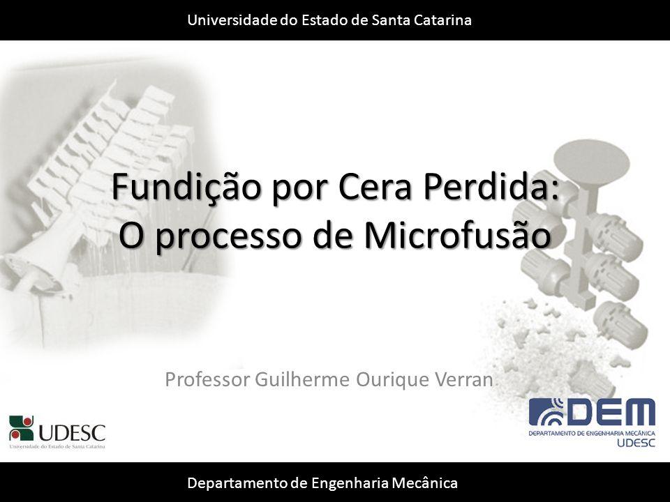 Universidade do Estado de Santa Catarina Departamento de Engenharia Mecânica 2 Fundição por Cera Perdida: O processo de Microfusão André Eduardo Bublitz